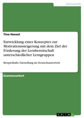 Entwicklung eines Konzeptes zur Motivationssteigerung mit dem Ziel der Förderung der Lernbereitschaft unterschiedlicher Lerngruppen, Tina Heesel