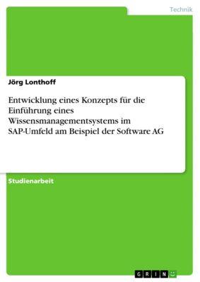 Entwicklung eines Konzepts für die Einführung eines Wissensmanagementsystems im SAP-Umfeld am Beispiel der Software AG, Jörg Lonthoff