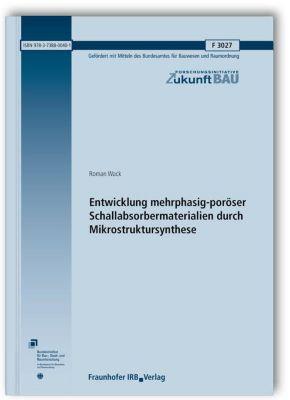 Entwicklung mehrphasig-poröser Schallabsorbermaterialien durch Mikrostruktursynthese. Abschlussbericht., Roman Wack
