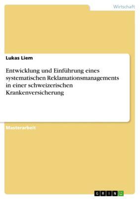Entwicklung und Einführung eines systematischen Reklamationsmanagements in einer schweizerischen Krankenversicherung, Lukas Liem