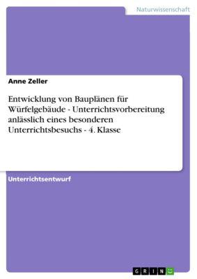 Entwicklung von Bauplänen für Würfelgebäude - Unterrichtsvorbereitung anlässlich eines besonderen Unterrichtsbesuchs - 4. Klasse, Anne Zeller
