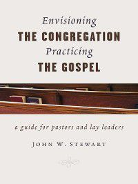 Envisioning the Congregation, Practicing the Gospel, John W. Stewart