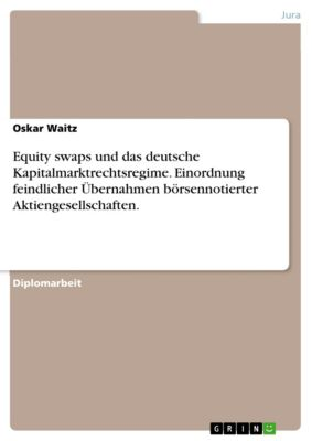 Equity swaps und das deutsche Kapitalmarktrechtsregime. Einordnung feindlicher Übernahmen börsennotierter Aktiengesellschaften., Oskar Waitz