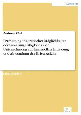 Erarbeitung theoretischer Möglichkeiten der Sanierungsfähigkeit einer Unternehmung zur finanziellen Entlastung und Abwendung der Krisengefahr, Andreas Köhl