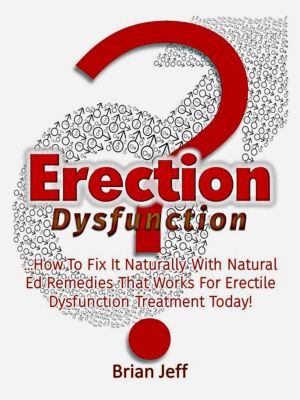 Erection Dysfunction? : How to Fix It Naturally With Natural Ed Remedies That Works for Erectile Dysfunction Treatment Today!, Brian Jeff
