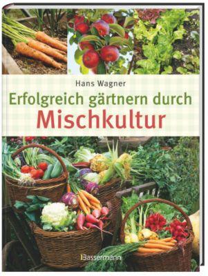 Erfolgreich gärtnern durch Mischkultur - Hans Wagner |