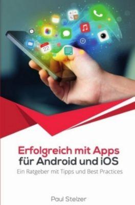 Erfolgreich mit Apps für Android und iOS: Ein Ratgeber mit Tipps und Best Practices, Paul Stelzer