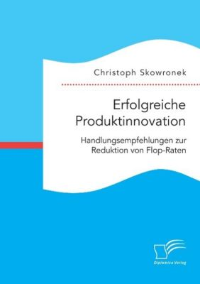 Erfolgreiche Produktinnovation. Handlungsempfehlungen zur Reduktion von Flop-Raten, Christoph Skowronek