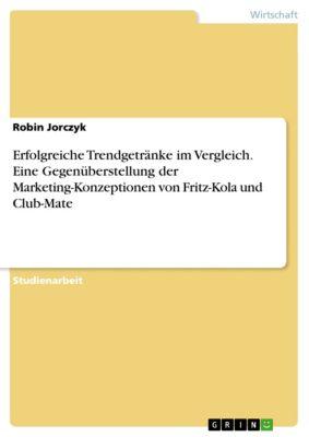 Erfolgreiche Trendgetränke im Vergleich. Eine Gegenüberstellung der Marketing-Konzeptionen von Fritz-Kola und Club-Mate, Robin Jorczyk