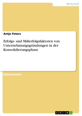 Erfolgs- und Mißerfolgsfaktoren von Unternehmungsgründungen in der Konsolidierungsphase, Antje Peters