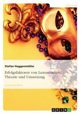 Erfolgsfaktoren von Luxusmarken. Theorie und Umsetzung, Stefan Haggenmüller