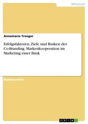 Erfolgsfaktoren, Ziele und Risiken des Co-Branding. Markenkooperation im Marketing einer Bank, Annemarie Troeger