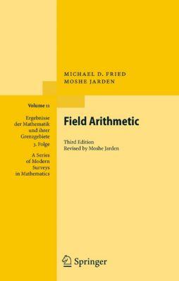 Ergebnisse der Mathematik und ihrer Grenzgebiete. 3. Folge / A Series of Modern Surveys in Mathematics: Field Arithmetic, Michael D. Fried, Moshe Jarden