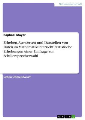 Erheben, Auswerten und Darstellen von Daten im Mathematikunterricht. Statistische Erhebungen einer Umfrage zur Schülersprecherwahl, Raphael Mayer
