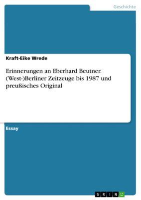 Erinnerungen an Eberhard Beutner. (West-)Berliner Zeitzeuge bis 1987 und preussisches Original, Kraft-Eike Wrede