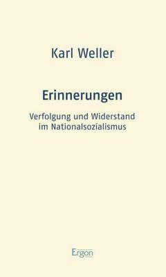 Erinnerungen: Verfolgung und Widerstand im Nationalsozialismus - Karl Weller |