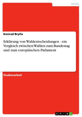 Erklärung von Wahlentscheidungen - ein Vergleich zwischen Wahlen zum Bundestag und zum europäischen Parlament, Konrad Brylla