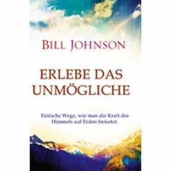 Erlebe das Unmögliche, Bill Johnson