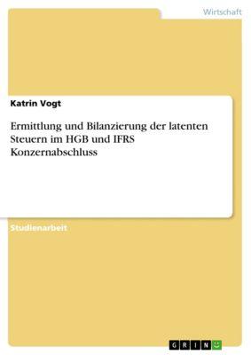 Ermittlung und Bilanzierung der latenten Steuern im HGB und IFRS Konzernabschluss, Katrin Vogt