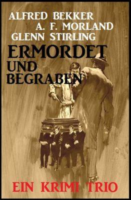Ermordet und begraben: Ein Krimi Trio, Alfred Bekker, A. F. Morland, Glenn Stirling