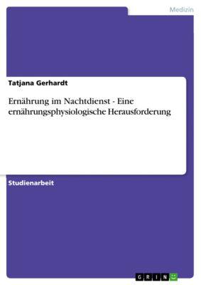 Ernährung im Nachtdienst - Eine ernährungsphysiologische Herausforderung, Tatjana Gerhardt