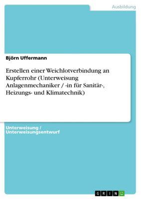 Erstellen einer Weichlotverbindung an Kupferrohr (Unterweisung Anlagenmechaniker / -in für Sanitär-, Heizungs- und Klimatechnik), Björn Uffermann