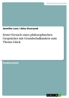 Erster Versuch eines philosophischen Gespräches mit Grundschulkindern zum Thema Glück, Jennifer Lorz, Alice Dvoracek