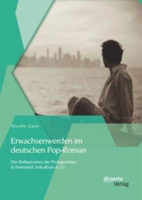 Erwachsenwerden im deutschen Pop-Roman: Der Reifeprozess der Protagonisten in Faserland, Soloalbum & Co, Nicole Gast