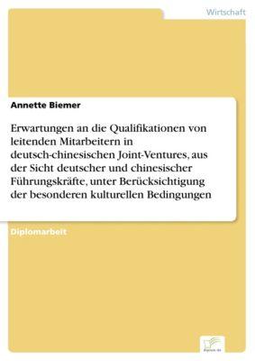 Erwartungen an die Qualifikationen von leitenden Mitarbeitern in deutsch-chinesischen Joint-Ventures, aus der Sicht deutscher und chinesischer Führungskräfte, unter Berücksichtigung der besonderen kulturellen Bedingungen, Annette Biemer