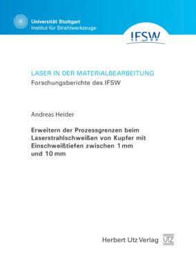 Erweitern der Prozessgrenzen beim Laserstrahlschweissen von Kupfer mit Einschweisstiefen zwischen 1 mm und 10 mm, Andreas Heider