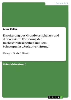"""Erweiterung des Grundwortschatzes und differenzierte Förderung der Rechtschreibsicherheit mit dem Schwerpunkt """"Auslautverhärtung"""", Anne Zeller"""