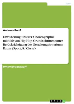 Erweiterung unserer Choreographie mithilfe von Hip-Hop-Grundschritten unter Berücksichtigung des Gestaltungskriteriums Raum (Sport, 8. Klasse), Andreas Bonss