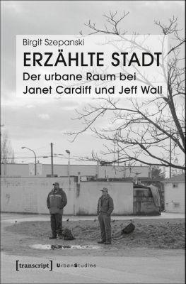 Erzählte Stadt - Der urbane Raum bei Janet Cardiff und Jeff Wall, Birgit Szepanski