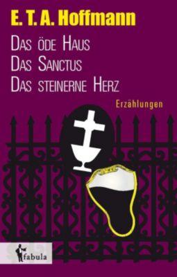 Erzählungen: Das öde Haus, Das Sanctus, Das steinerne Herz, E. T. A. Hoffmann