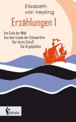 Erzählungen I: Am Ende der Welt, Aus dem Lande der Ostseeritter, Der letzte Schuss, Die Orgelpfeifen, Elisabeth von Heyking