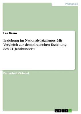 Erziehung im Nationalsozialismus. Mit Vergleich zur demokratischen Erziehung des 21. Jahrhunderts, Lea Beem