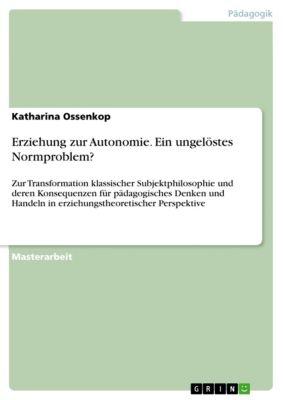 Erziehung zur Autonomie. Ein ungelöstes Normproblem?, Katharina Ossenkop