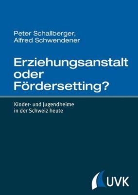 Erziehungsanstalt oder FörderSetting?, Peter Schallberger, Alfred Schwendener