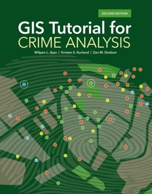 Esri Press: GIS Tutorial for Crime Analysis, Kristen S. Kurland, Wilpen L. Gorr, Zan M. Dodson