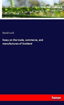 Essay on the trade, commerce, and manufactures of Scotland, David Loch