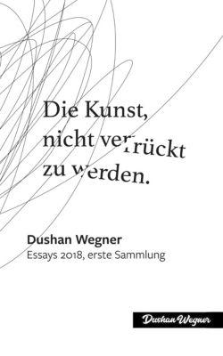 Essays: Die Kunst, nicht verrückt zu werden, Dushan Wegner