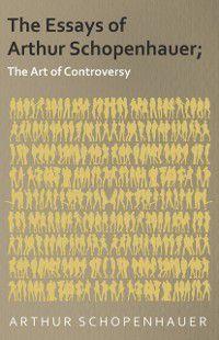 Essays of Arthur Schopenhauer; The Art of Controversy, Arthur Schopenhauer