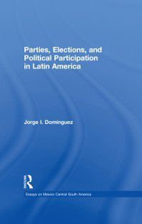 Essays on Mexico Central South America: Parties, Elections, and Political Participation in Latin America, Jorge I Dominguez