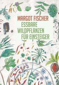 Essbare Wildpflanzen für Einsteiger - Margot Fischer |