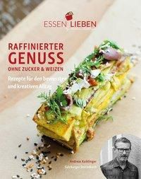 Essen Lieben - Raffinierter Genuss ohne Zucker und Weizen, Andreas Kaiblinger