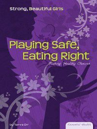 Essential Health: Strong Beautiful Girls Set 1: Playing Safe, Eating Right, Tamra Orr