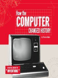 Essential Library of Inventions: How the Computer Changed History, Therese Naber