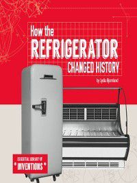 Essential Library of Inventions: How the Refrigerator Changed History, Lydia Bjornlund