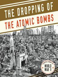 Essential Library of World War II: Dropping of the Atomic Bombs, Mary Meinking