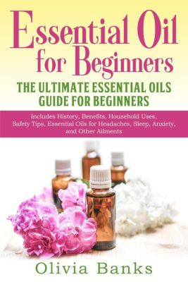 Essential Oil for Beginners: The Ultimate Essential Oils Guide for Beginners: Includes History, Benefits, Household Uses, Safety Tips, Essential Oils for Headaches, Sleep, Anxiety, and Other Ailments, Olivia Banks